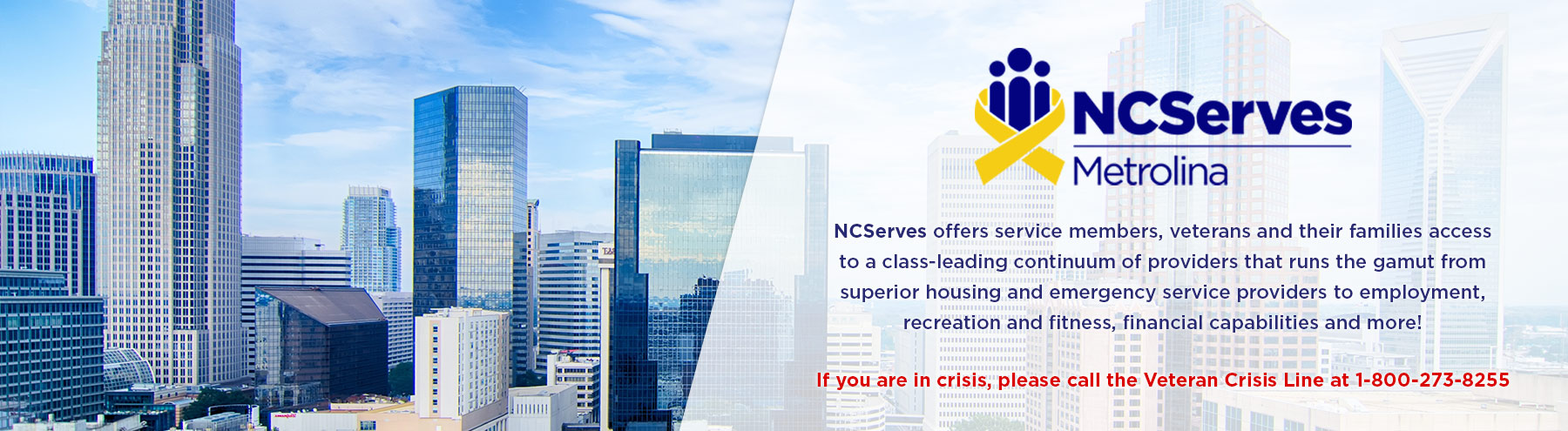 If you are in crisis, please call the Veteran Crisis Line at 1-800-272-8255.  NCServes - Metrolina offers service members, veterans and their families access to a class-leading continuum of providers that runs the gamut from superior housing and emergency service providers to employment, recreation and fitness, financial capabilities and more!